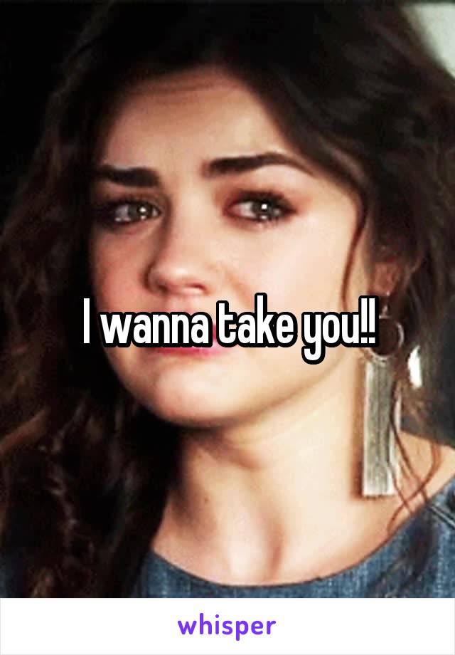 I wanna take you!!