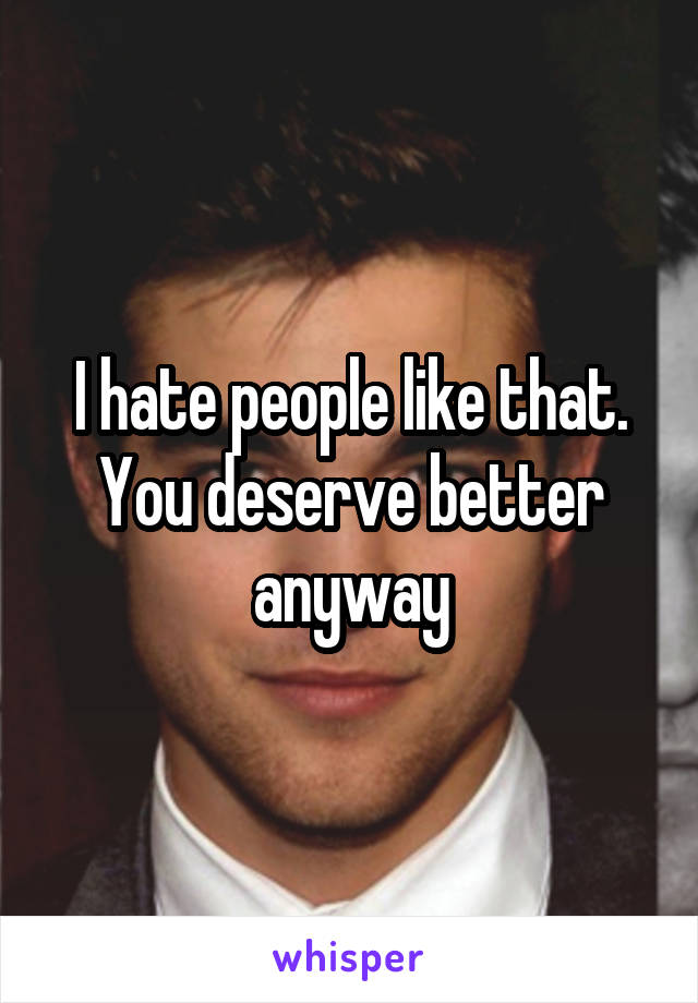 I hate people like that. You deserve better anyway