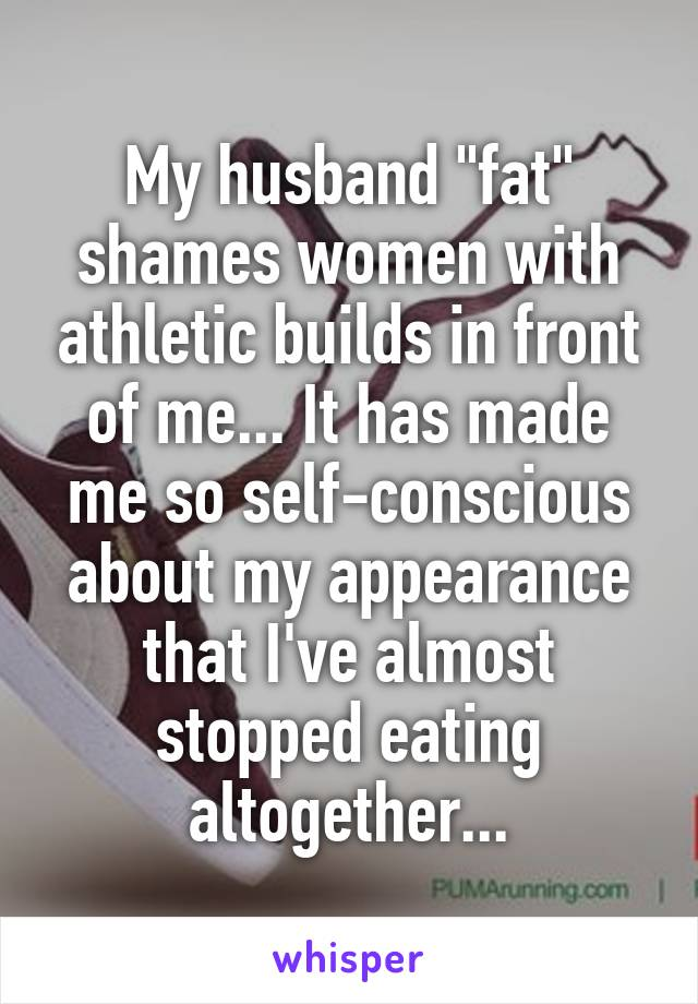 "My husband ""fat"" shames women with athletic builds in front of me... It has made me so self-conscious about my appearance that I've almost stopped eating altogether..."