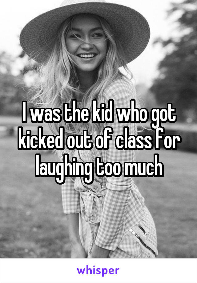 I was the kid who got kicked out of class for laughing too much