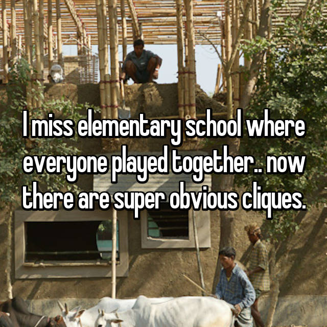 I miss elementary school where everyone played together.. now there are super obvious cliques.
