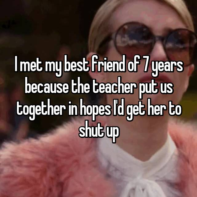 I met my best friend of 7 years because the teacher put us together in hopes I'd get her to shut up