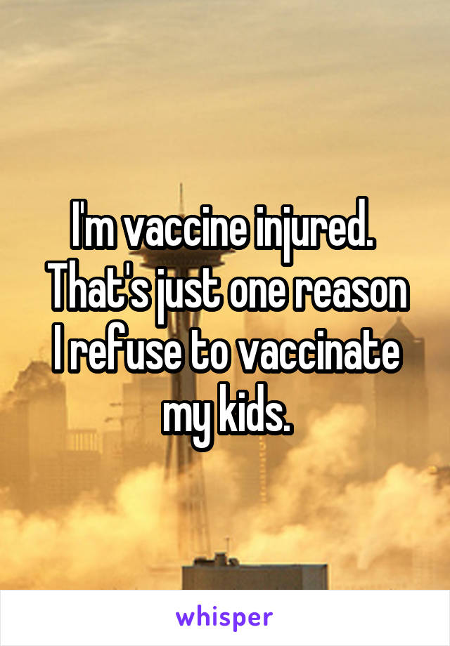 I'm vaccine injured.  That's just one reason I refuse to vaccinate my kids.