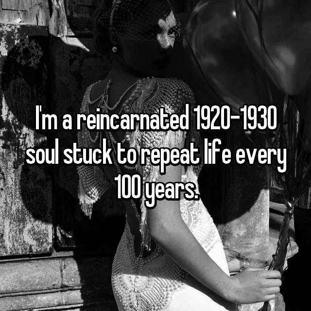 I'm a reincarnated 1920-1930 soul stuck to repeat life every 100 years.