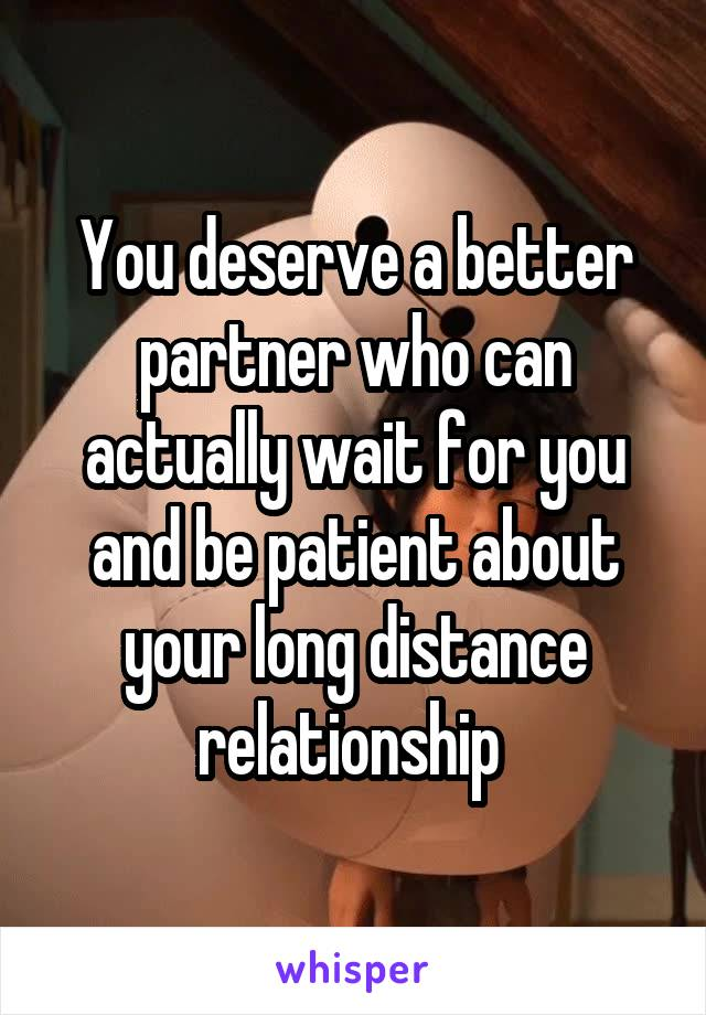 You deserve a better partner who can actually wait for you and be patient about your long distance relationship