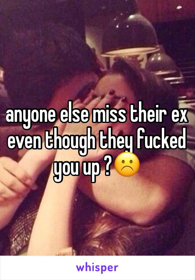anyone else miss their ex even though they fucked you up ?☹️