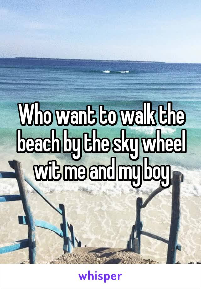 Who want to walk the beach by the sky wheel wit me and my boy