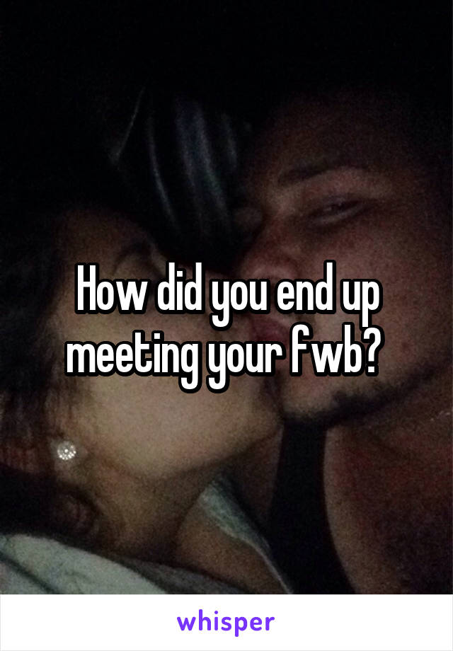 How did you end up meeting your fwb?