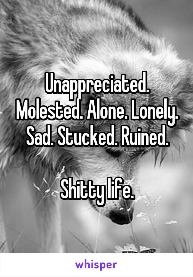 Unappreciated. Molested. Alone. Lonely. Sad. Stucked. Ruined.  Shitty life.