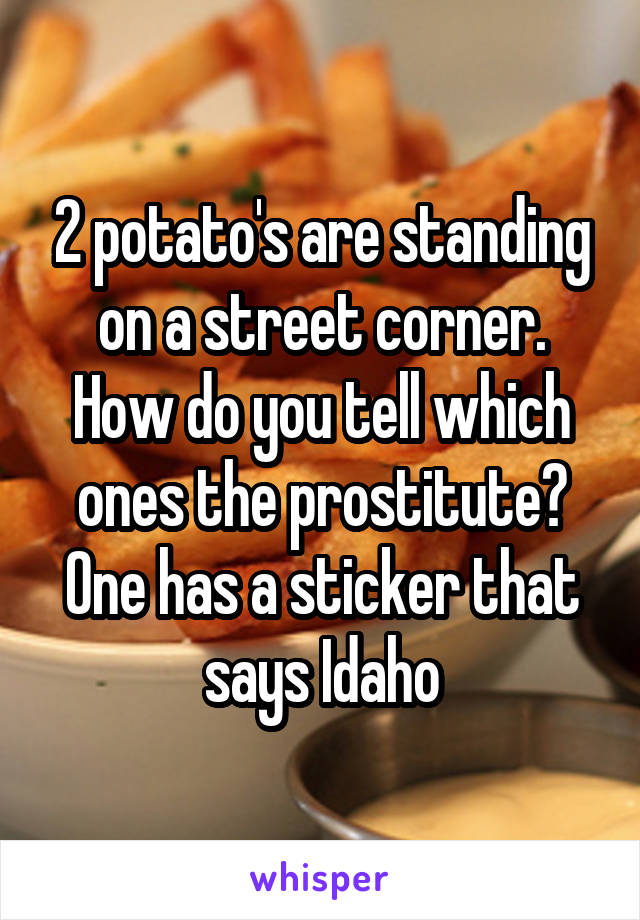 2 potato's are standing on a street corner. How do you tell which ones the prostitute? One has a sticker that says Idaho