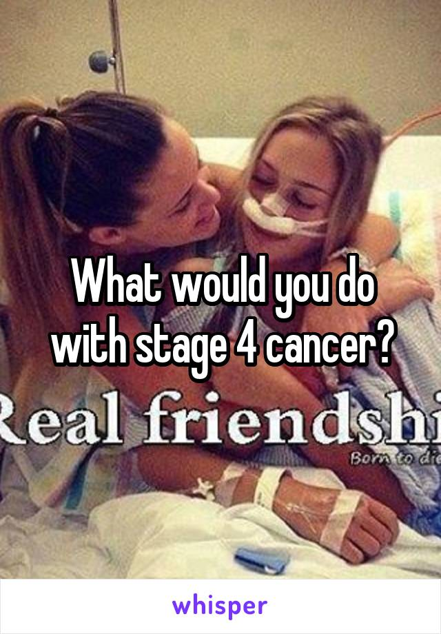 What would you do with stage 4 cancer?