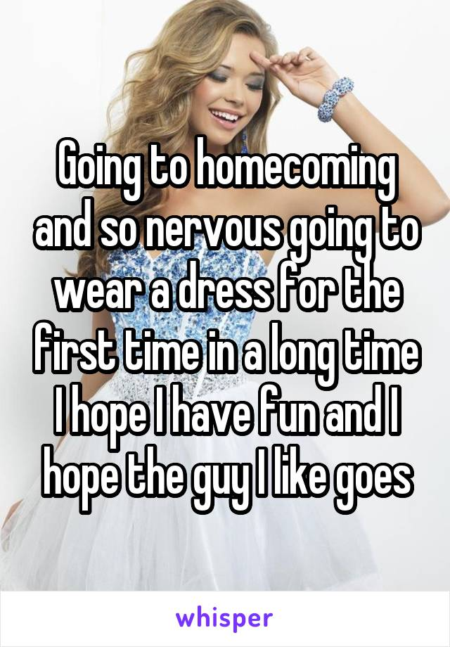 Going to homecoming and so nervous going to wear a dress for the first time in a long time I hope I have fun and I hope the guy I like goes