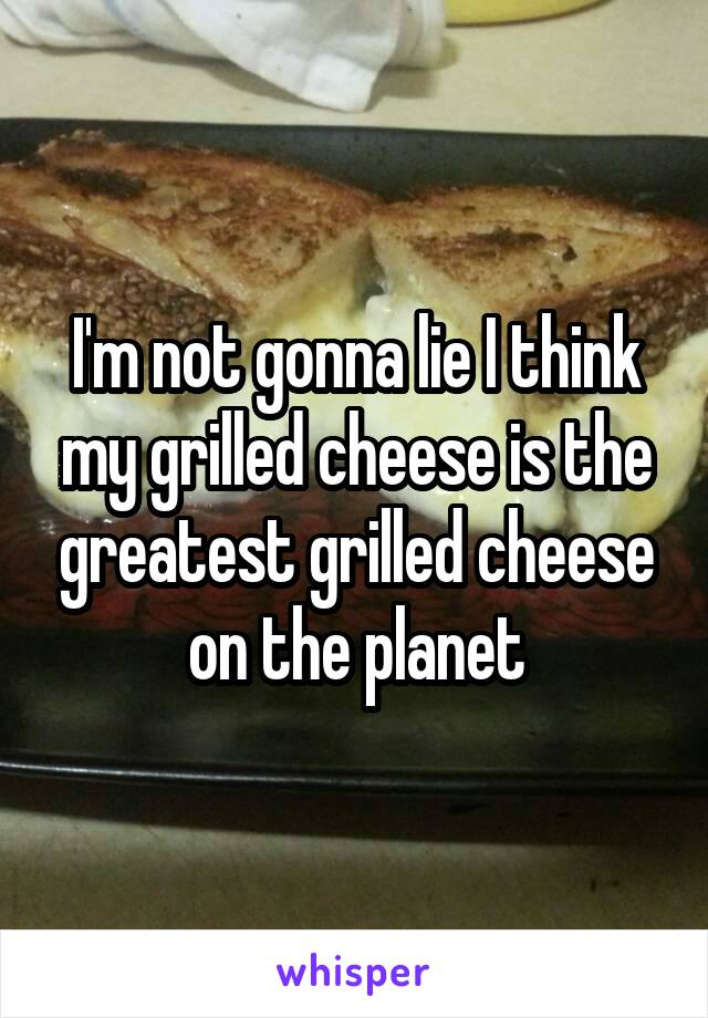 I'm not gonna lie I think my grilled cheese is the greatest grilled cheese on the planet