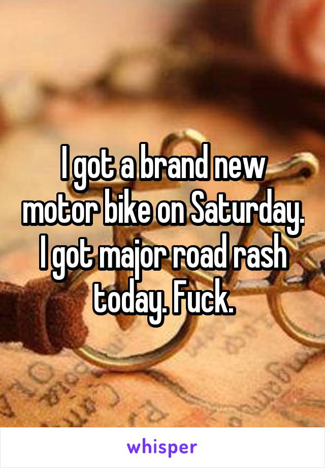 I got a brand new motor bike on Saturday. I got major road rash today. Fuck.