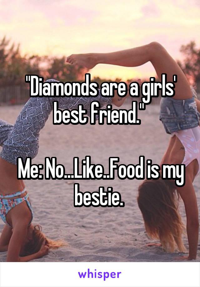 """""""Diamonds are a girls' best friend.""""   Me: No...Like..Food is my bestie."""