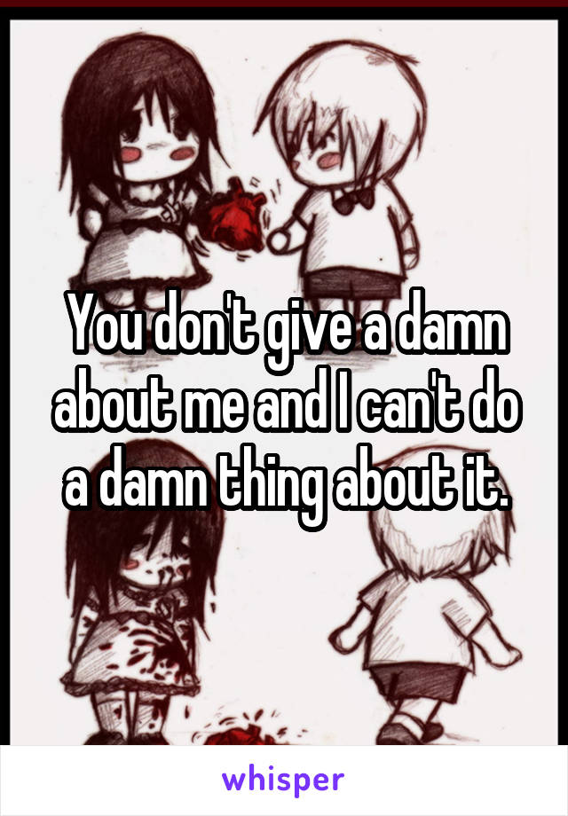 You don't give a damn about me and I can't do a damn thing about it.