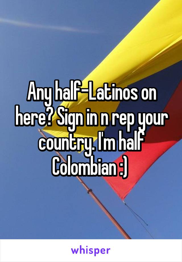 Any half-Latinos on here? Sign in n rep your country. I'm half Colombian :)