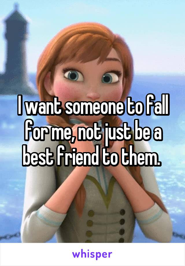 I want someone to fall for me, not just be a best friend to them.