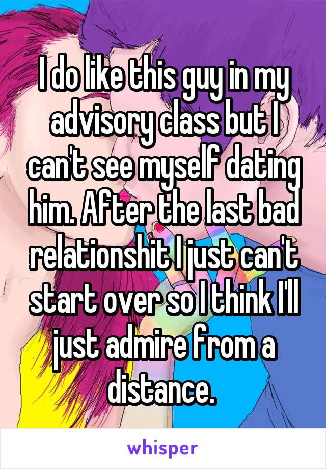 I do like this guy in my advisory class but I can't see myself dating him. After the last bad relationshit I just can't start over so I think I'll just admire from a distance.