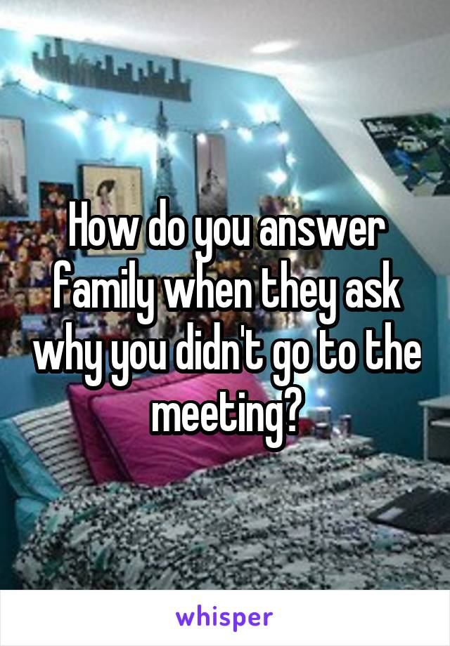 How do you answer family when they ask why you didn't go to the meeting?