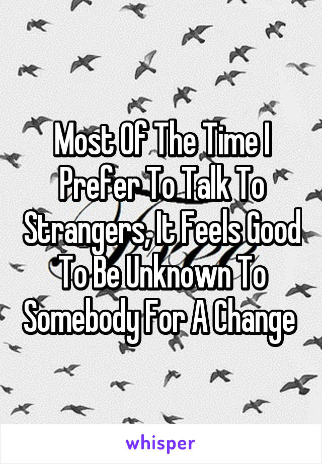 Most Of The Time I Prefer To Talk To Strangers, It Feels Good To Be Unknown To Somebody For A Change