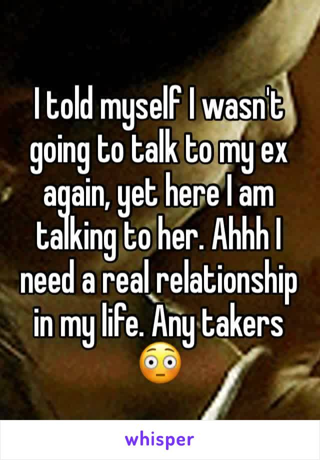 I told myself I wasn't going to talk to my ex again, yet here I am talking to her. Ahhh I need a real relationship in my life. Any takers 😳