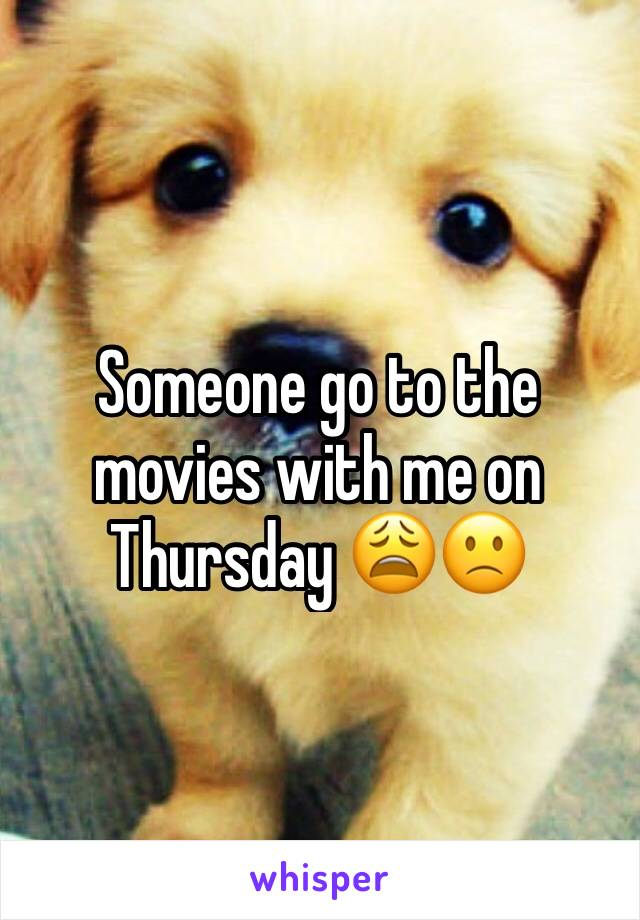 Someone go to the movies with me on Thursday 😩🙁