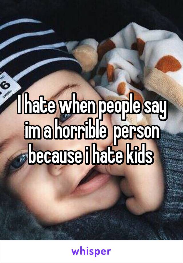 I hate when people say im a horrible  person because i hate kids
