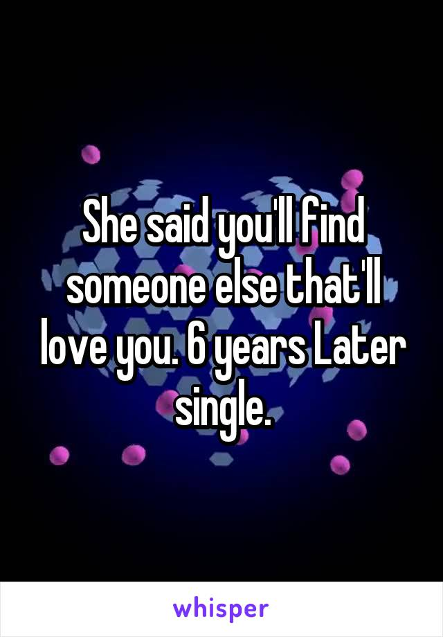 She said you'll find someone else that'll love you. 6 years Later single.