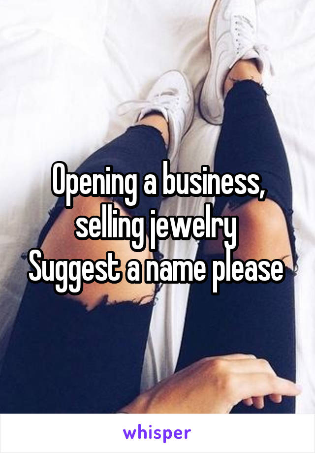 Opening a business, selling jewelry  Suggest a name please