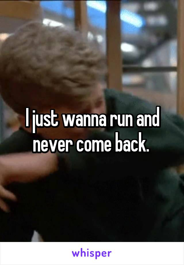 I just wanna run and never come back.