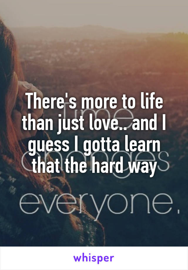 There's more to life than just love.. and I guess I gotta learn that the hard way