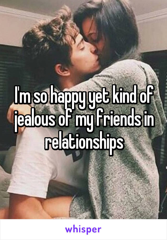 I'm so happy yet kind of jealous of my friends in relationships