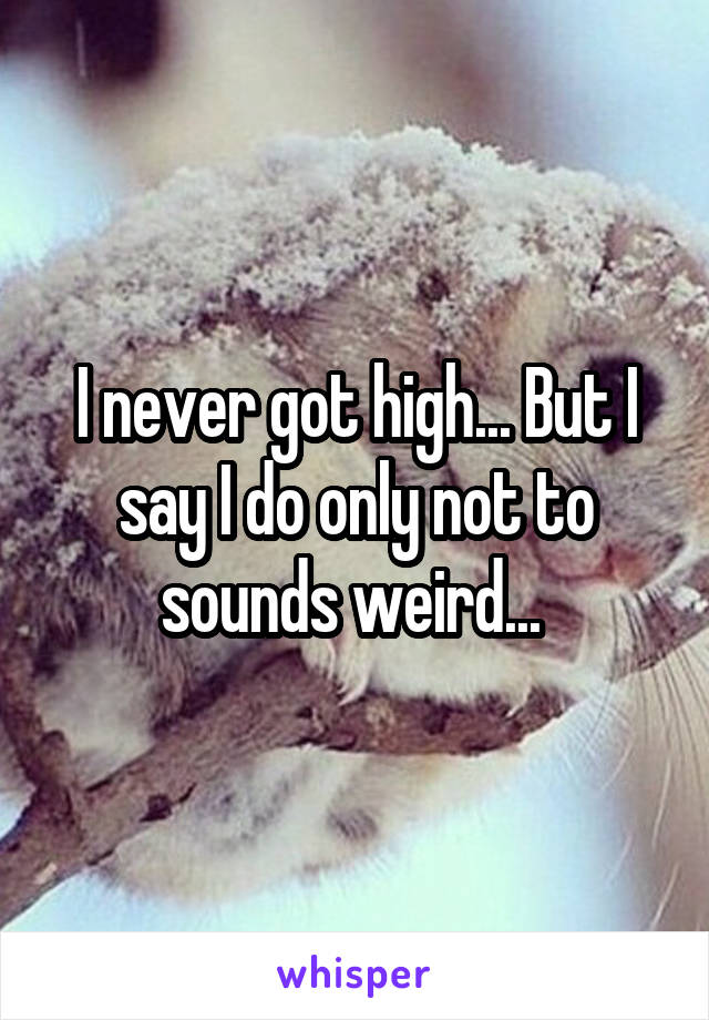 I never got high... But I say I do only not to sounds weird...