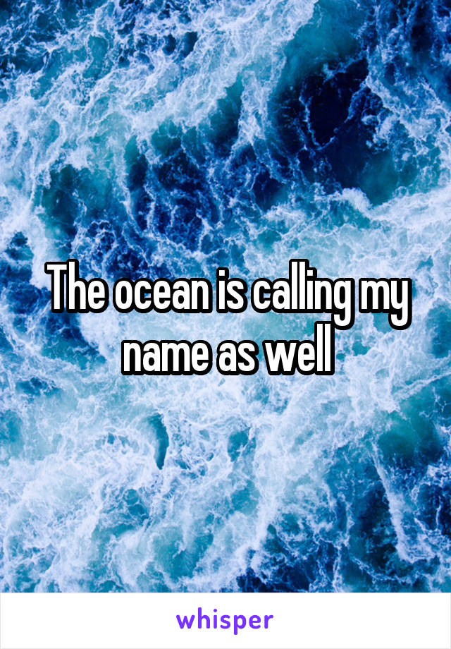 The ocean is calling my name as well