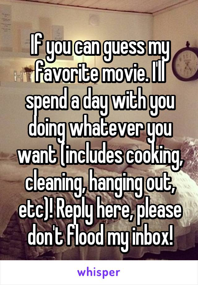 If you can guess my favorite movie. I'll spend a day with you doing whatever you want (includes cooking, cleaning, hanging out, etc)! Reply here, please don't flood my inbox!