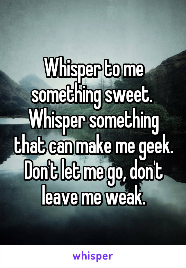 Whisper to me something sweet.  Whisper something that can make me geek. Don't let me go, don't leave me weak.
