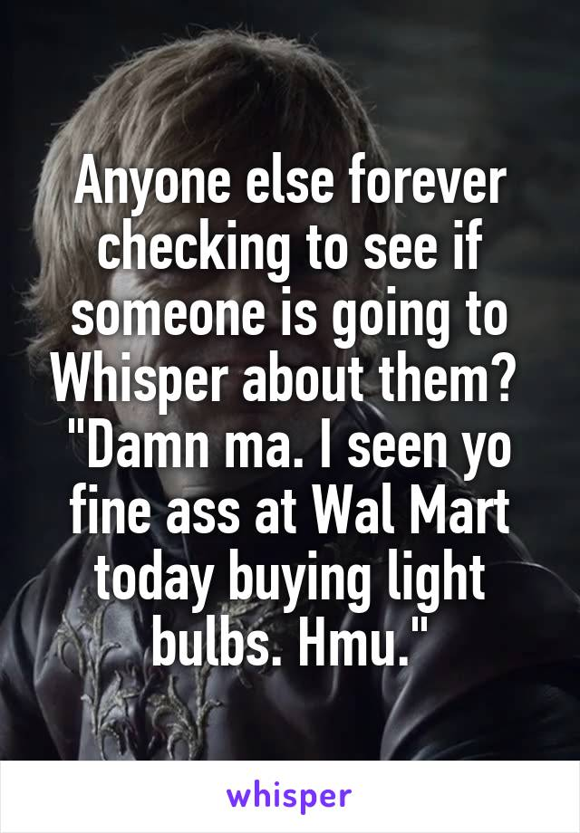 "Anyone else forever checking to see if someone is going to Whisper about them?  ""Damn ma. I seen yo fine ass at Wal Mart today buying light bulbs. Hmu."""