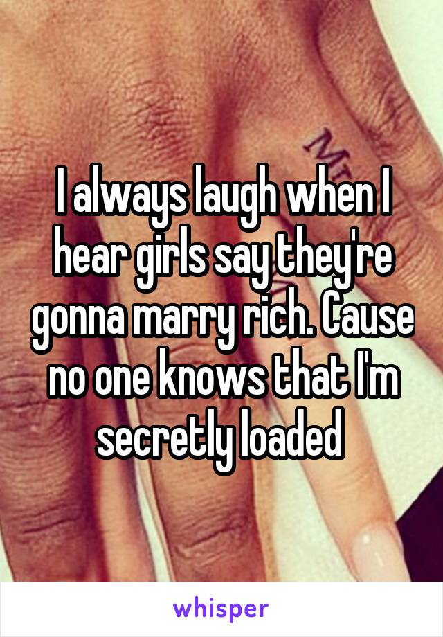 I always laugh when I hear girls say they're gonna marry rich. Cause no one knows that I'm secretly loaded