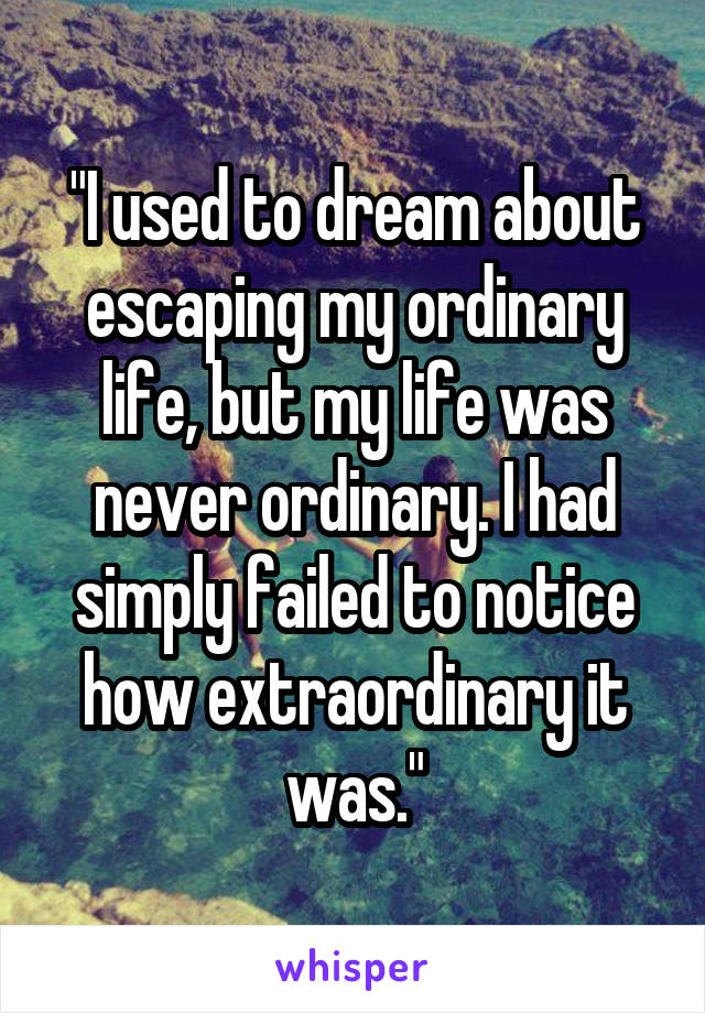 """""""I used to dream about escaping my ordinary life, but my life was never ordinary. I had simply failed to notice how extraordinary it was."""""""