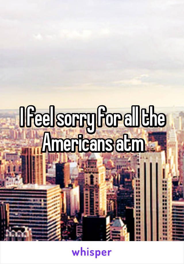 I feel sorry for all the Americans atm