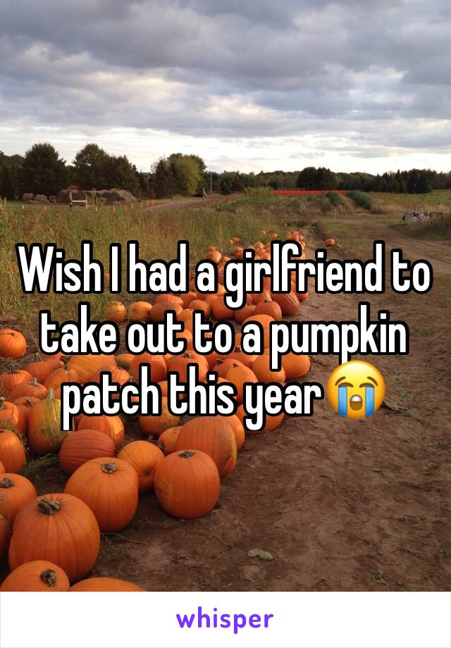 Wish I had a girlfriend to take out to a pumpkin patch this year😭