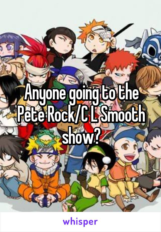 Anyone going to the Pete Rock/C L Smooth show?