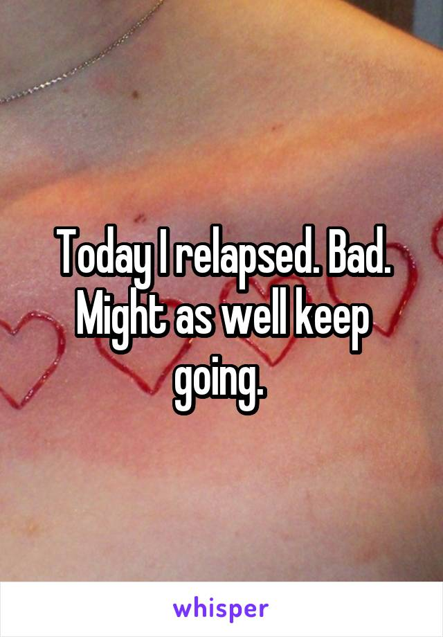 Today I relapsed. Bad. Might as well keep going.