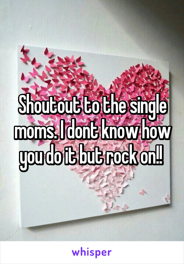 Shoutout to the single moms. I dont know how you do it but rock on!!