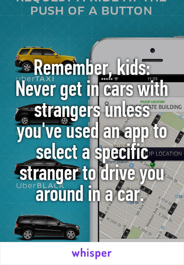 Remember, kids: Never get in cars with strangers unless you've used an app to select a specific stranger to drive you around in a car.