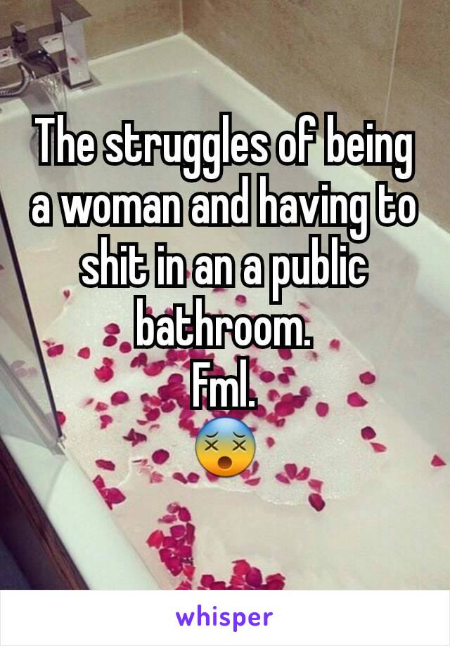 The struggles of being a woman and having to shit in an a public bathroom. Fml. 😵