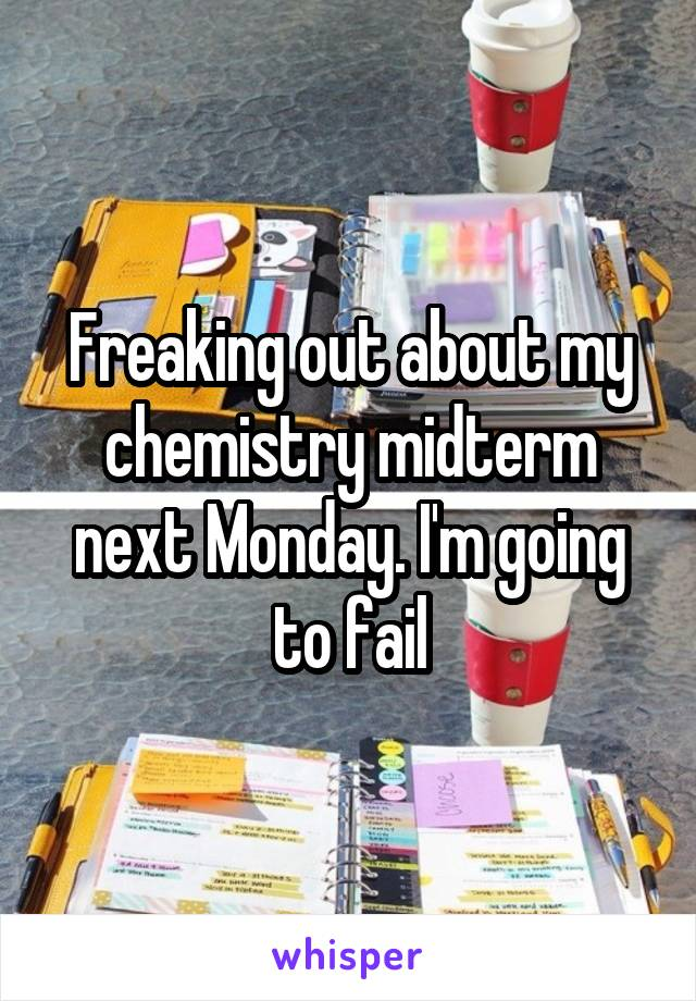 Freaking out about my chemistry midterm next Monday. I'm going to fail