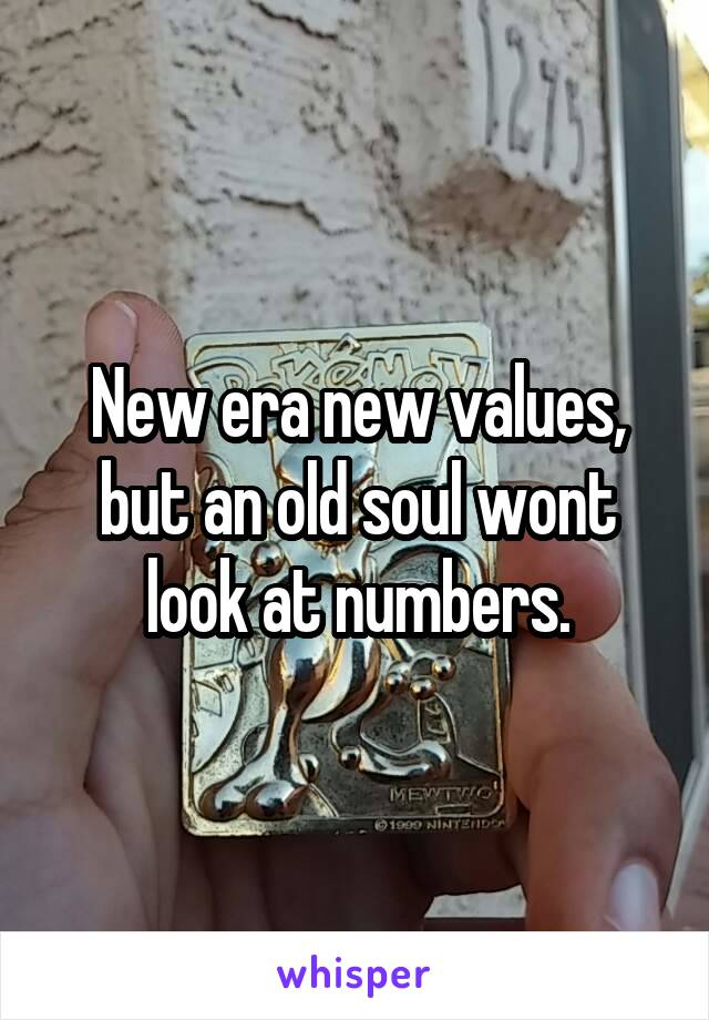 New era new values, but an old soul wont look at numbers.