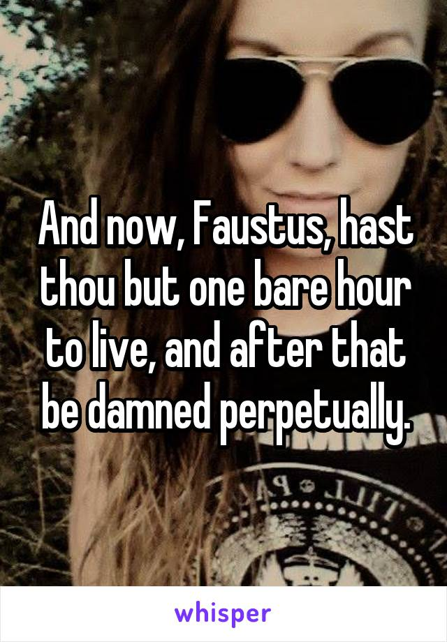 And now, Faustus, hast thou but one bare hour to live, and after that be damned perpetually.